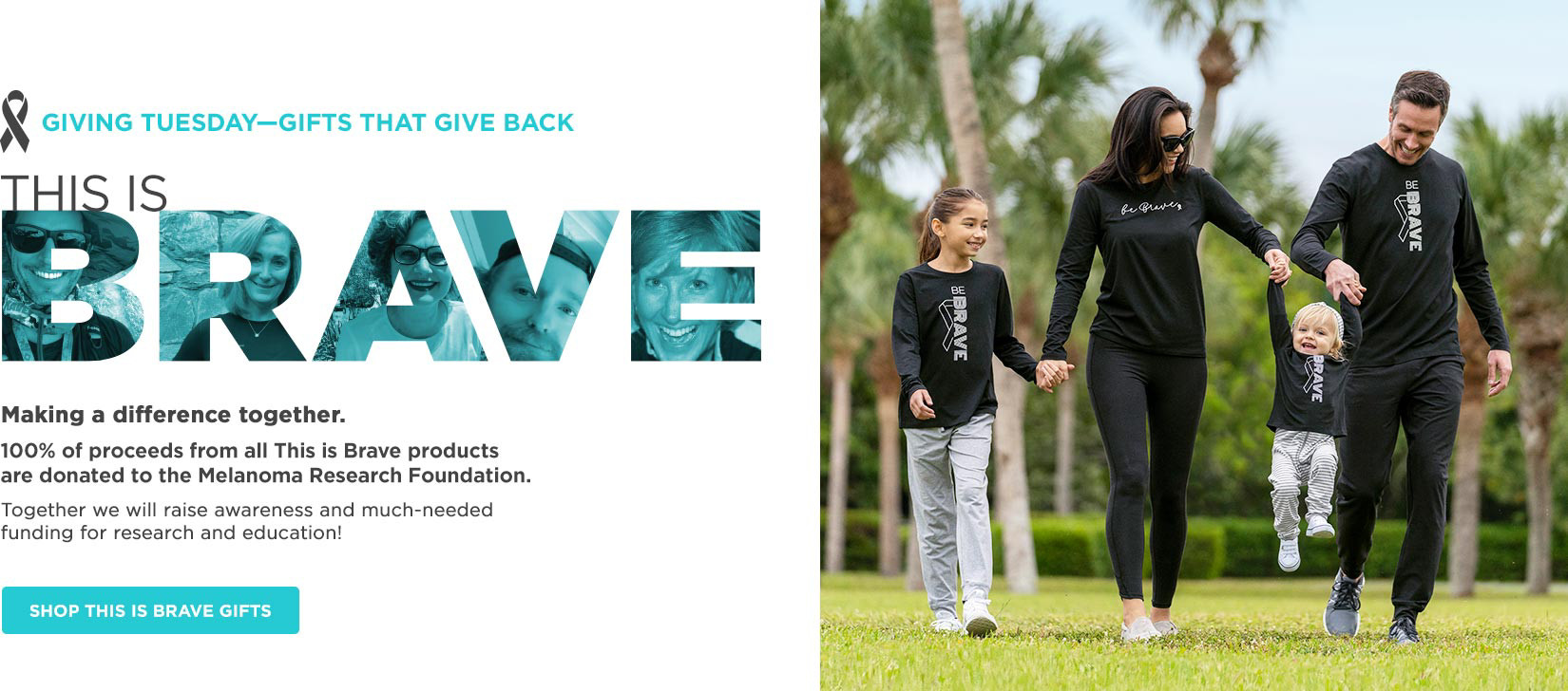 Giving Tuesday - Gifts that give back. THIS IS BRAVE. Making a difference together. 100% of proceeds from all This is Brave products are donated to the Melanoma Research Foundation. Shop This is Brave Gifts