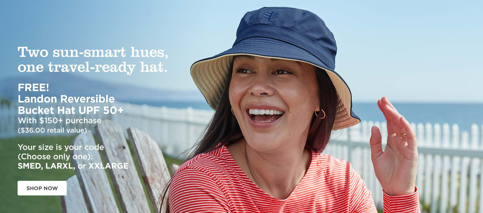 Two sun-smart travel hues. one travel-ready hat. FREE Landon Reversible Bucket Hat UPF 50+ WITH 150 minimum purchase ($36 retail value) Your code is your size - choose one:  SMED | LARXL | XXLARGE