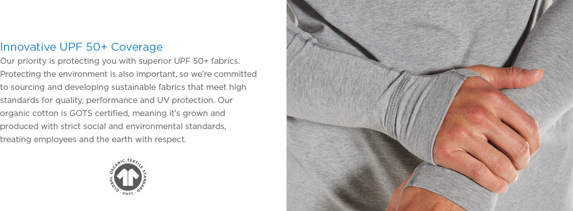 Innovative UPF 50+ Coverage. Our priority is protecting you with superior UPF 50+ fabrics. Protecting the environment is also important, so we're committed to sourcing and developing sustainable fabrics that meet high standards for quality, performance and UV protection. Our organic cotton is GOTS certified, meaning it's grown and produced with strict social and environmental standards, treating employees and the earth with respect.